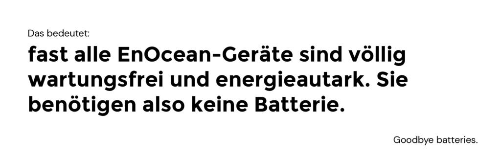 Das bedeutet: fast alle EnOcean-Geräte sind völlig wartungsfrei und energieautark. Sie benötigen also keine Batterie.